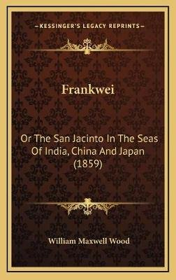 Frankwei - Or the San Jacinto in the Seas of India, China and Japan (1859) (Hardcover): William Maxwell Wood