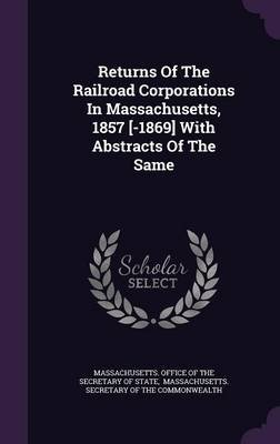 Returns of the Railroad Corporations in Massachusetts, 1857 [-1869] with Abstracts of the Same (Hardcover): Massachusetts....