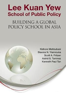 Lee Kuan Yew School Of Public Policy: Building A Global Policy School In Asia (Hardcover): Kishore Mahbubani, Astrid S....