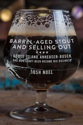 Barrel-Aged Stout and Selling Out - Goose Island, Anheuser-Busch, and How Craft Beer Became Big Business (Paperback): Josh Noel