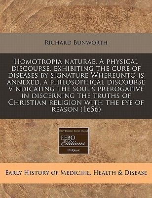 Homotropia Naturae. a Physical Discourse, Exhibiting the Cure of Diseases by Signature Whereunto Is Annexed, a Philosophical...