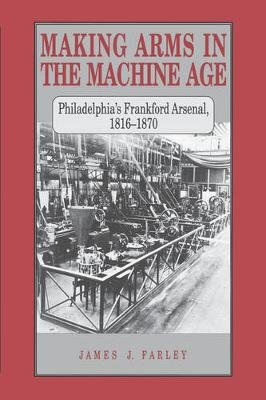 Making Arms in the Machine Age - Philadelphia's Frankford Arsenal, 1816-1870 (Paperback): James J. Farley