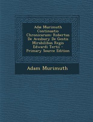 Adae Murimuth Continuatio Chronicarum - Robertus de Avesbury de Gestis Mirabilibus Regis Edwardi Tertii (Latin, Paperback,...