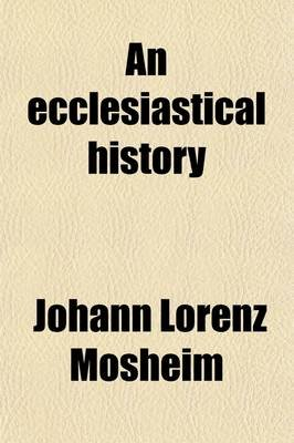 An Ecclesiastical History; Antient and Modern, from the Birth of Christ, to the Beginning of the Present Century by the Late...