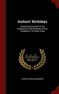 Authors' Birthdays - Containing Exercises for the Celebration of the Birthdays of Poe, Longfellow, T.B. Read, Irving...