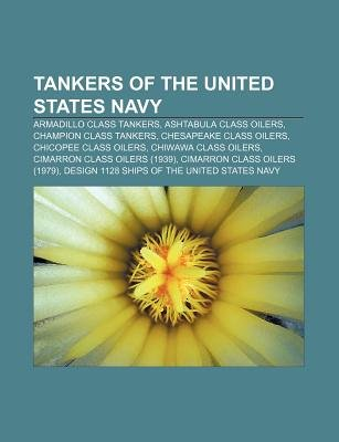 Tankers of the United States Navy - Armadillo Class Tankers, Ashtabula Class Oilers, Champion Class Tankers, Chesapeake Class...