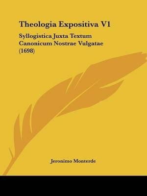Theologia Expositiva V1 - Syllogistica Juxta Textum Canonicum Nostrae Vulgatae (1698) (English, Latin, Paperback): Jeronimo...