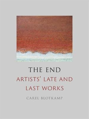 The End - Artists' Late and Last Works (Hardcover): Carel Blotkamp