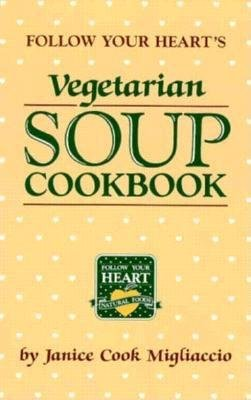 Follow Your Hearts Vegetarian Soup Cookbook (Paperback, 2nd Revised edition): Janice Cook Migliaccio, Follow Your Heart Natural...
