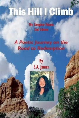 This Hill I Climb - The Complete Volume, 2nd Edition - A Poetic Journey on the Road to Salvation (Paperback): E.A. James