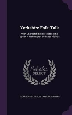 Yorkshire Folk-Talk - With Characteristics of Those Who Speak It in the North and East Ridings (Hardcover): Marmaduke Charles...