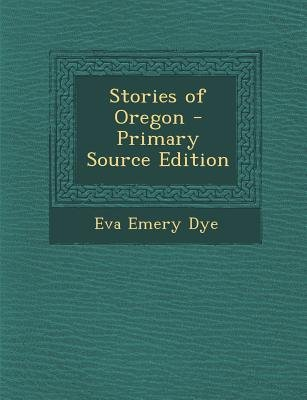 Stories of Oregon - Primary Source Edition (Paperback): Eva Emery Dye