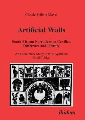 Artificial Walls. South African Narratives on Conflict, Difference and Identity. An Exploratory Study in Post-Apartheid South...