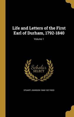 Life and Letters of the First Earl of Durham, 1792-1840; Volume 1 (Hardcover): Stuart Johnson 1848-1927 Reid