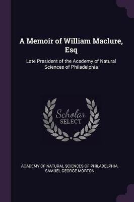 A Memoir of William Maclure, Esq - Late President of the Academy of Natural Sciences of Philadelphia (Paperback): Academy of...