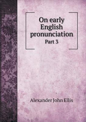 On Early English Pronunciation Part 3 (Paperback): Alexander John Ellis