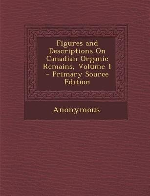 Figures and Descriptions on Canadian Organic Remains, Volume 1 (Paperback, Primary Source): Anonymous