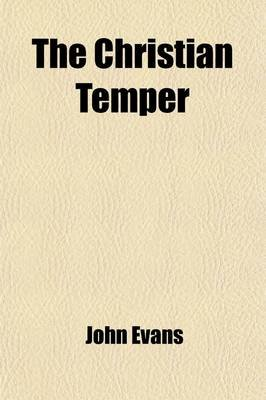 The Christian Temper (Volume 2); Being Thirty-Eight Discourses Upon the Principal Heads of Practical Religion (Paperback): John...