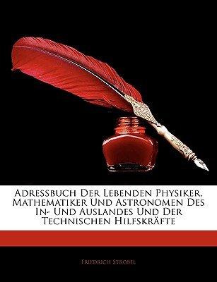 Adressbuch Der Lebenden Physiker, Mathematiker Und Astronomen Des In- Und Auslandes Und Der Technischen Hilfskrafte (English,...