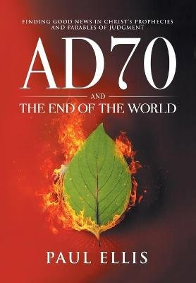 Ad70 and the End of the World - Finding Good News in Christ's Prophecies and Parables of Judgment (Paperback): Paul D....