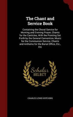 The Chant and Service Book - Containing the Choral Service for Morning and Evening Prayer, Chants for the Canticles, with the...