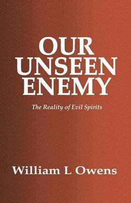 Our Unseen Enemy - The Reality of Evil Spirits (Paperback): William L Owens
