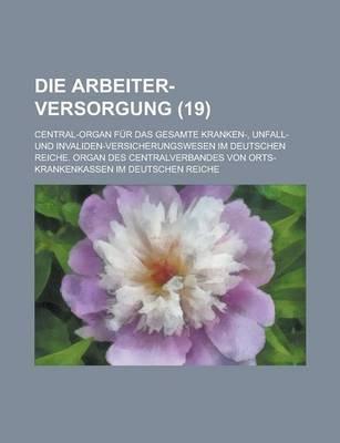 Die Arbeiter-Versorgung; Central-Organ Fur Das Gesamte Kranken-, Unfall- Und Invaliden-Versicherungswesen Im Deutschen Reiche....