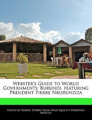 Webster's Guide to World Governments - Burundi, Featuring President Pierre Nkurunziza (Paperback): Ben Marley, Robert...