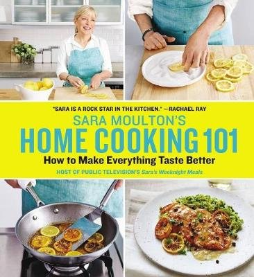Sara Moulton's Home Cooking 101: How to Make Everything Taste Better (Hardcover): Sara Moulton