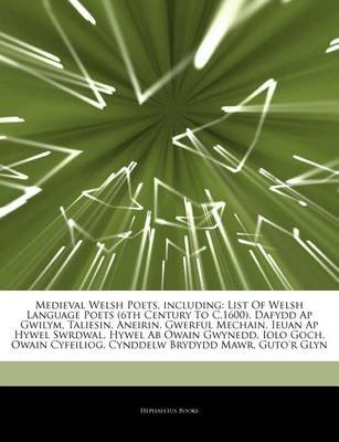 Articles on Medieval Welsh Poets, Including - List of Welsh Language Poets (6th Century to C.1600), Dafydd AP Gwilym, Taliesin,...
