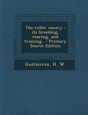 The Roller Canary - Its Breeding, Rearing, and Training (Paperback): Guitierrez H. W