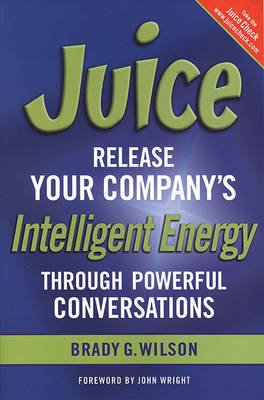 Juice - Release Your Company's Intelligent Energy Through Powerful Conversations (Paperback): Brady G Wilson