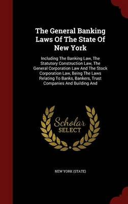 The General Banking Laws of the State of New York - Including the Banking Law, the Statutory Construction Law, the General...