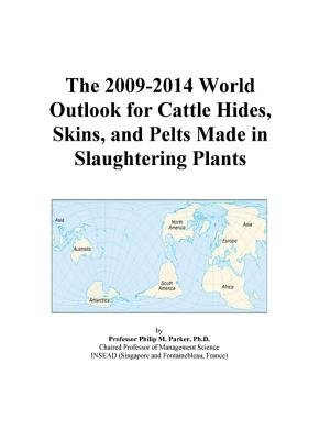 The 2009-2014 World Outlook for Cattle Hides, Skins, and Pelts Made in Slaughtering Plants (Electronic book text): Inc. Icon...