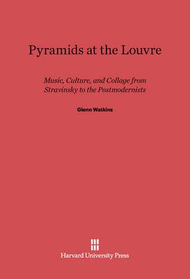 Pyramids at the Louvre - Music, Culture, and Collage from Stravinsky to the Postmodernists (Electronic book text): Glenn Watkins