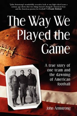 Way We Played the Game - A True Story of One Team and the Dawning of American Football (Paperback): John Armstrong