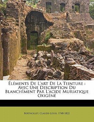 L Ments de L'Art de La Teinture - Avec Une Description Du Blanch Ment Par L'Acide Muriatique Oxig N (English, French,...