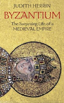 Byzantium - The Surprising Life of a Medieval Empire (Hardcover): Judith Herrin