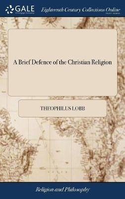 A Brief Defence of the Christian Religion - Or the Testimony of God, to the Truth of the Christian Religion. ... by Theophilus...