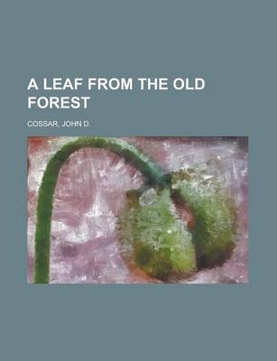 A Leaf from the Old Forest (Paperback): John D. Cossar