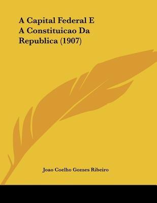 A Capital Federal E a Constituicao Da Republica (1907) (Portuguese, Paperback): Joao Coelho Gomes Ribeiro
