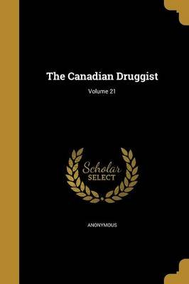 The Canadian Druggist; Volume 21 (Paperback): Anonymous