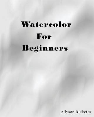 Watercolor for Beginners - Learn to Paint with Watercolors (Paperback): Allyson Ricketts