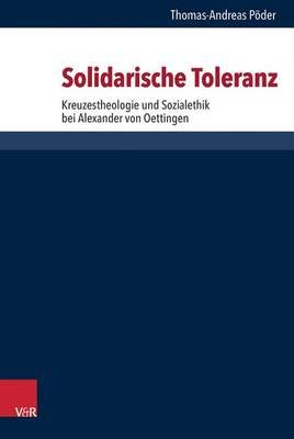 Solidarische Toleranz - Kreuzestheologie Und Sozialethik Bei Alexander Von Oettingen (German, Hardcover): Thomas-Andreas Poder