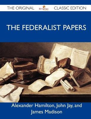 The Federalist Papers - The Original Classic Edition (Paperback): John Jay and James Alexander Hamilton