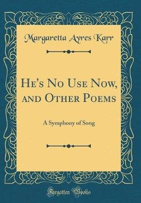 He's No Use Now, and Other Poems - A Symphony of Song (Classic Reprint) (Hardcover): Margaretta Ayres Karr