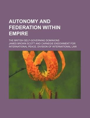 Autonomy and Federation Within Empire; The British Self-Governing Dominions (Paperback): James Brown Scott