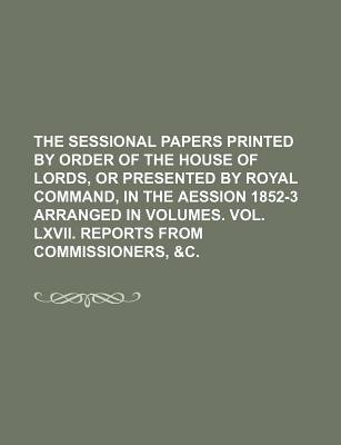 The Sessional Papers Printed by Order of the House of Lords, or Presented by Royal Command, in the Aession 1852-3 Arranged in...