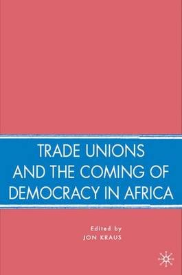 Trade Unions and the Coming of Democracy in Africa (Hardcover): J Kraus