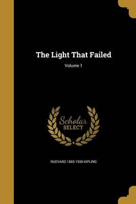 The Light That Failed; Volume 1 (Paperback): Rudyard 1865-1936 Kipling